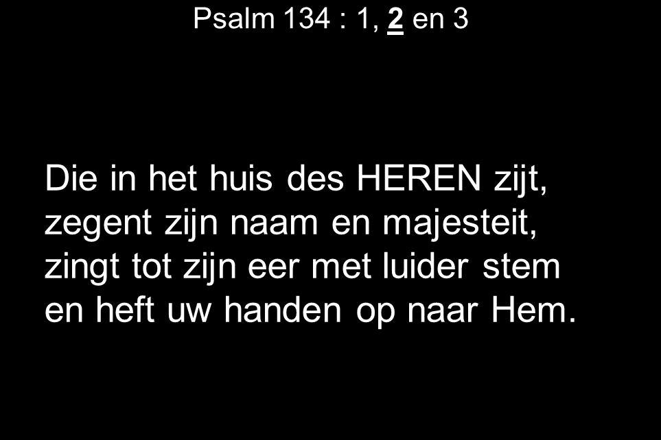 Psalm 134 : 1, 2 en 3 Die in het huis des HEREN zijt, zegent zijn naam en majesteit, zingt tot zijn eer met luider stem en heft uw handen op naar Hem.