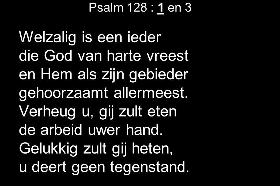 Psalm 128 : 1 en 3 Welzalig is een ieder die God van harte vreest en Hem als zijn gebieder gehoorzaamt allermeest.