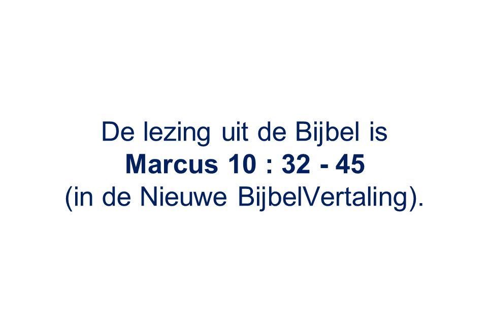 De lezing uit de Bijbel is Marcus 10 : 32 - 45 (in de Nieuwe BijbelVertaling).
