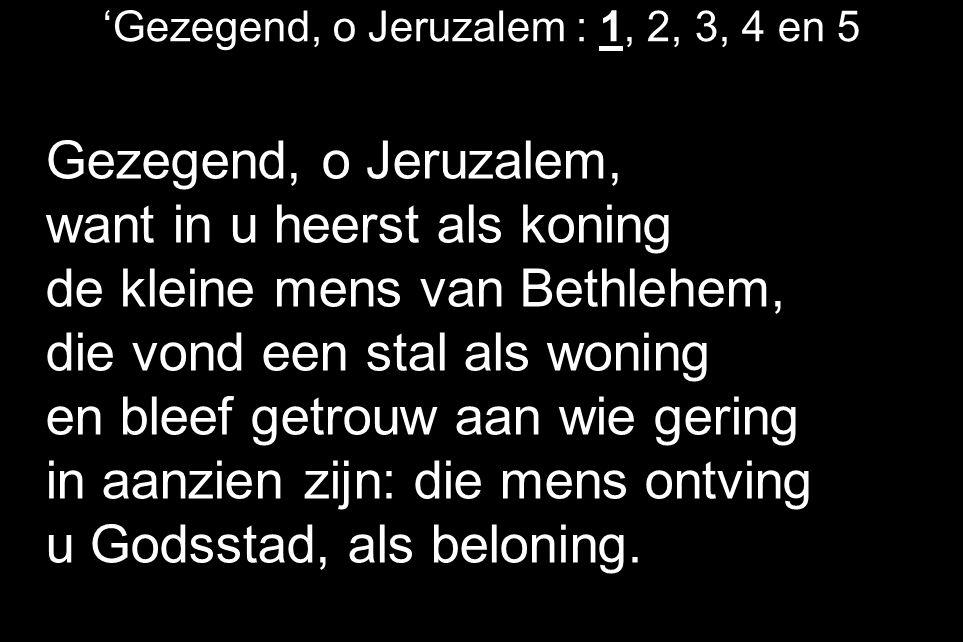 'Gezegend, o Jeruzalem : 1, 2, 3, 4 en 5 Gezegend, o Jeruzalem, want in u heerst als koning de kleine mens van Bethlehem, die vond een stal als woning en bleef getrouw aan wie gering in aanzien zijn: die mens ontving u Godsstad, als beloning.