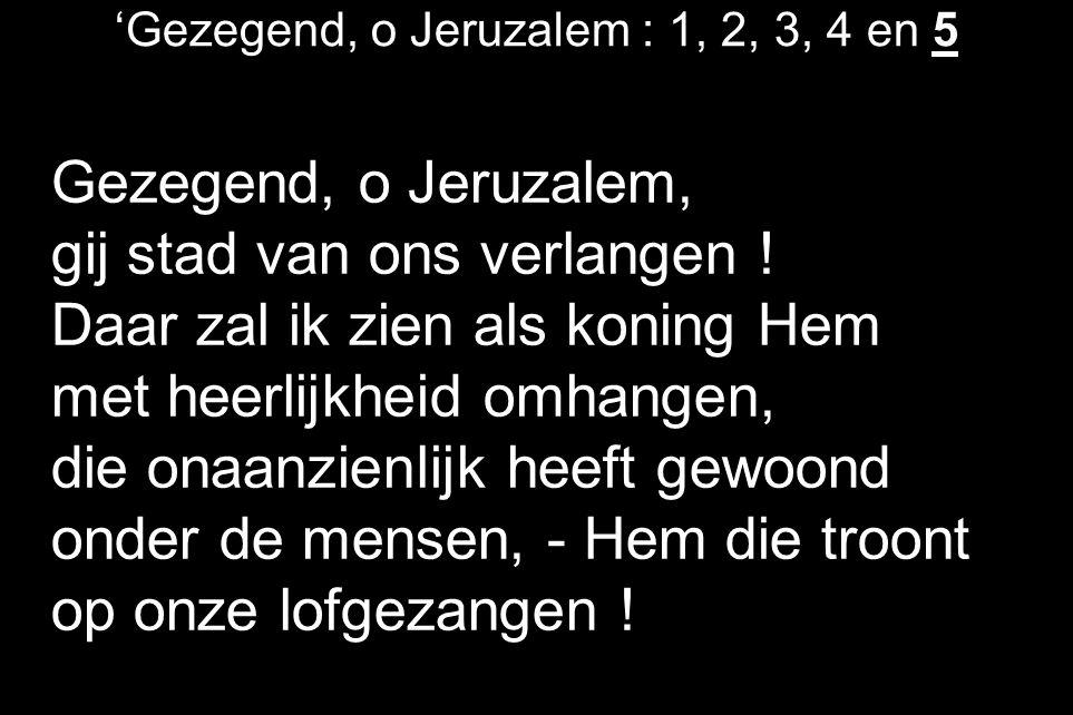 'Gezegend, o Jeruzalem : 1, 2, 3, 4 en 5 Gezegend, o Jeruzalem, gij stad van ons verlangen .
