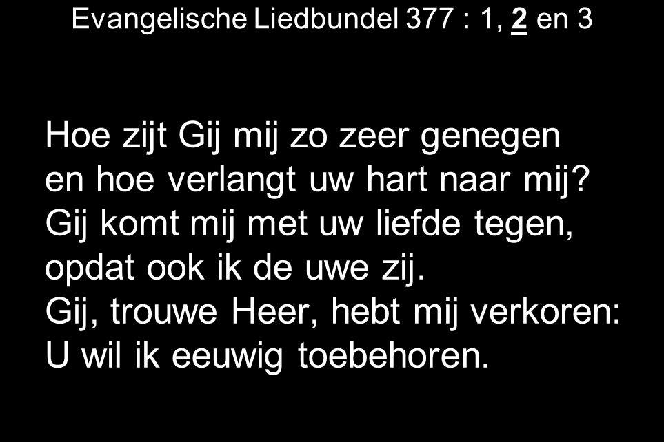 Evangelische Liedbundel 377 : 1, 2 en 3 Hoe zijt Gij mij zo zeer genegen en hoe verlangt uw hart naar mij.