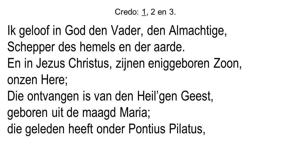 Credo: 1, 2 en 3. Ik geloof in God den Vader, den Almachtige, Schepper des hemels en der aarde. En in Jezus Christus, zijnen eniggeboren Zoon, onzen H