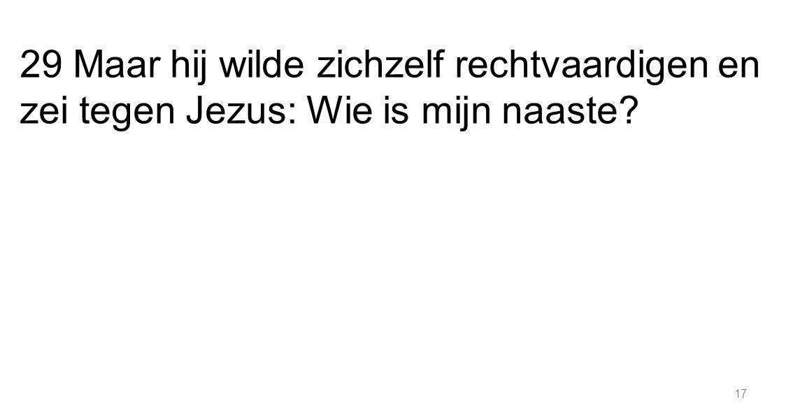 17 29 Maar hij wilde zichzelf rechtvaardigen en zei tegen Jezus: Wie is mijn naaste?