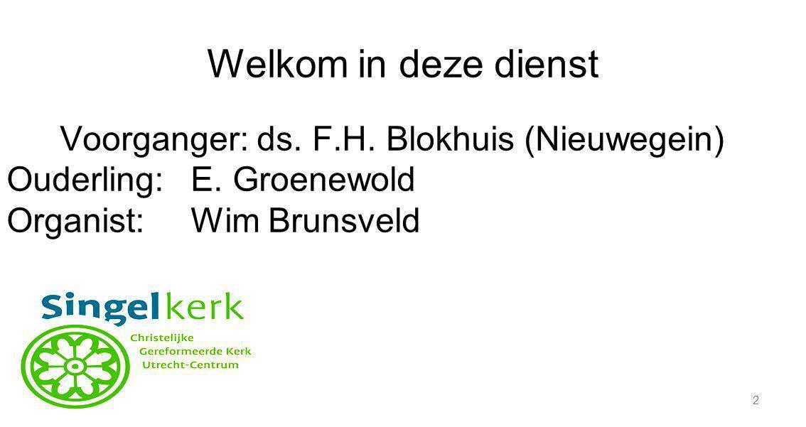 2 Welkom in deze dienst Voorganger: ds. F.H. Blokhuis (Nieuwegein) Ouderling:E. Groenewold Organist:Wim Brunsveld