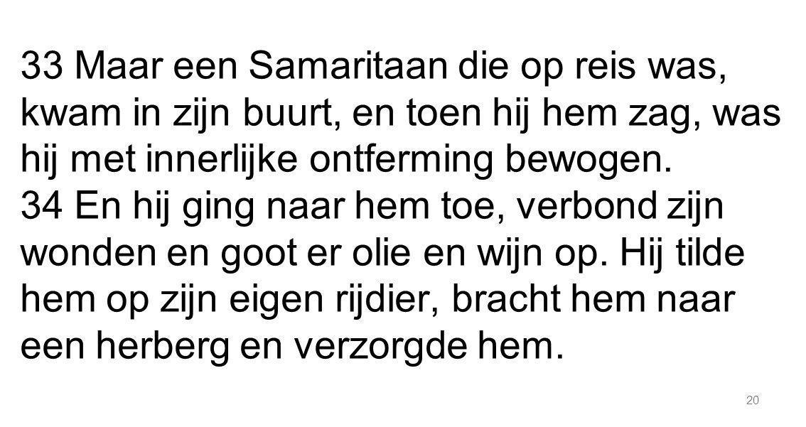 20 33 Maar een Samaritaan die op reis was, kwam in zijn buurt, en toen hij hem zag, was hij met innerlijke ontferming bewogen. 34 En hij ging naar hem