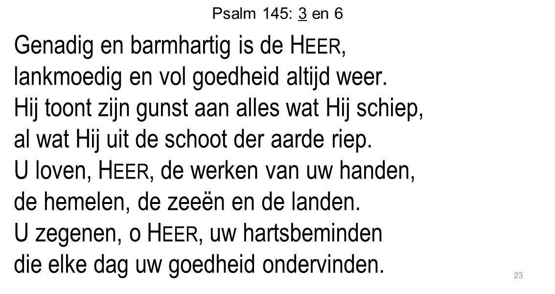23 Psalm 145: 3 en 6 Genadig en barmhartig is de H EER, lankmoedig en vol goedheid altijd weer. Hij toont zijn gunst aan alles wat Hij schiep, al wat