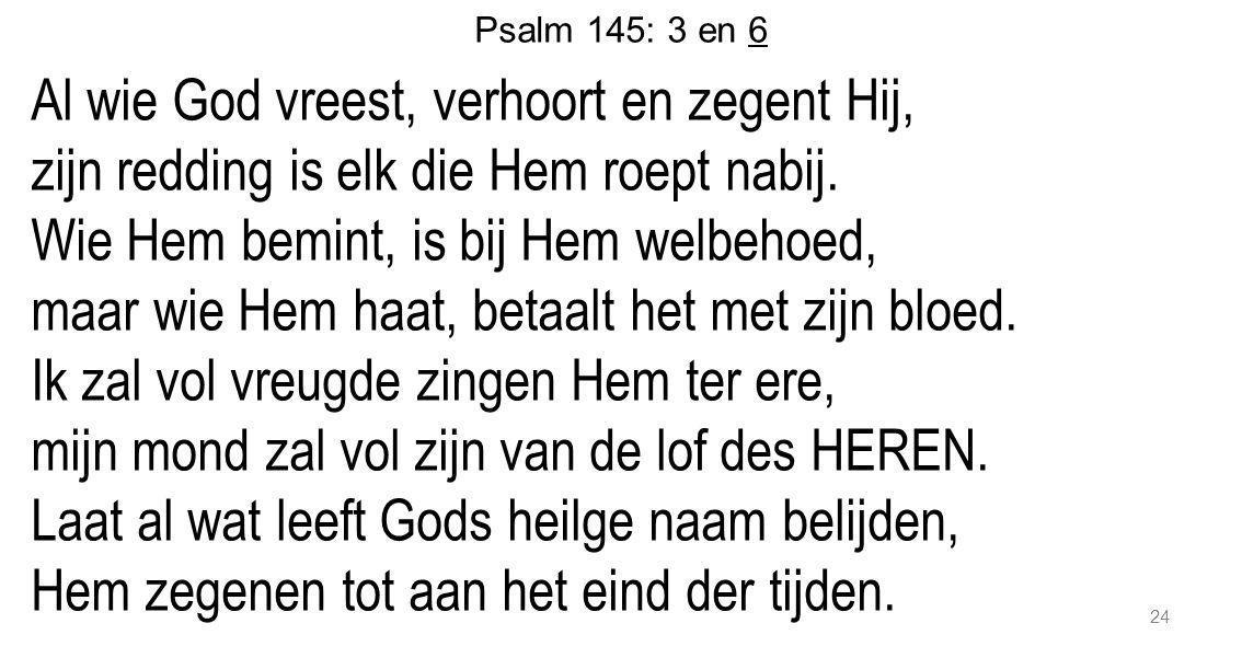 24 Psalm 145: 3 en 6 Al wie God vreest, verhoort en zegent Hij, zijn redding is elk die Hem roept nabij. Wie Hem bemint, is bij Hem welbehoed, maar wi