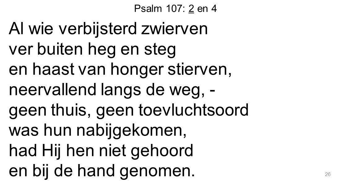 Psalm 107: 2 en 4 Al wie verbijsterd zwierven ver buiten heg en steg en haast van honger stierven, neervallend langs de weg, - geen thuis, geen toevlu