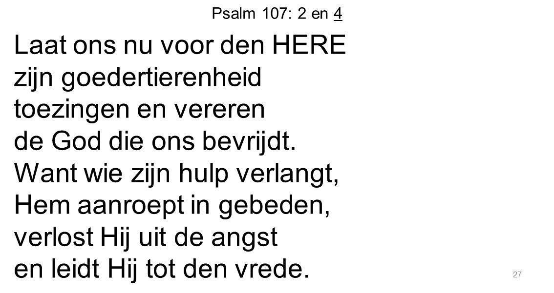 Psalm 107: 2 en 4 Laat ons nu voor den HERE zijn goedertierenheid toezingen en vereren de God die ons bevrijdt. Want wie zijn hulp verlangt, Hem aanro