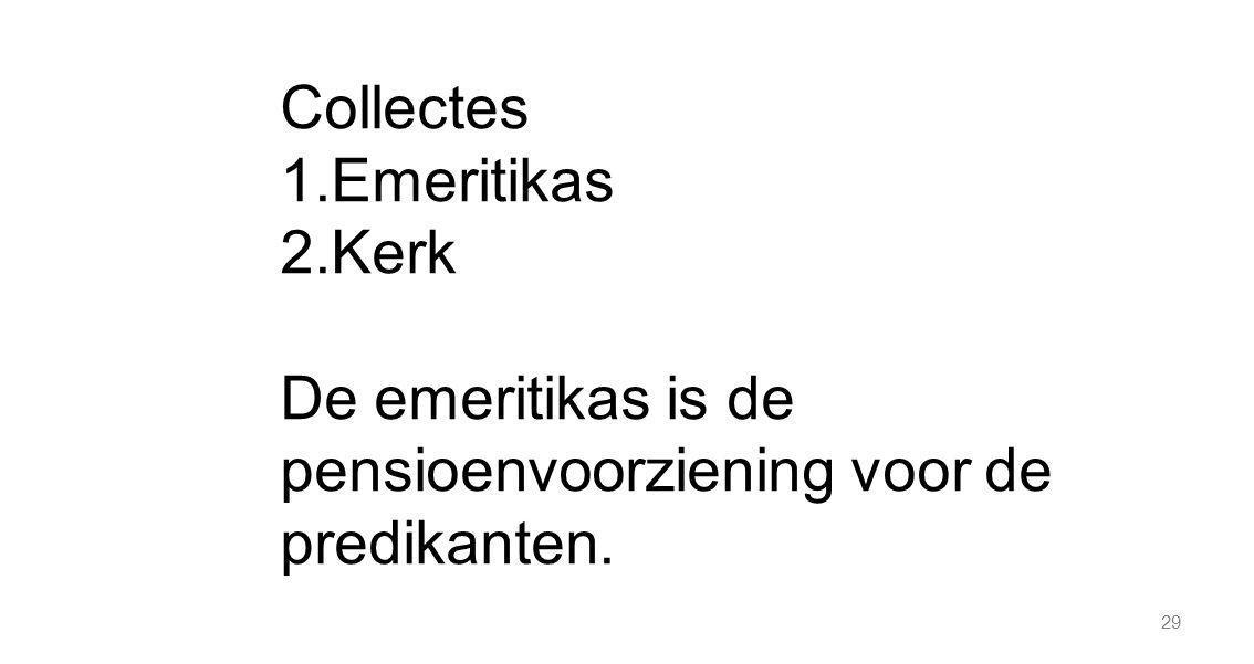 29 Collectes 1.Emeritikas 2.Kerk De emeritikas is de pensioenvoorziening voor de predikanten.