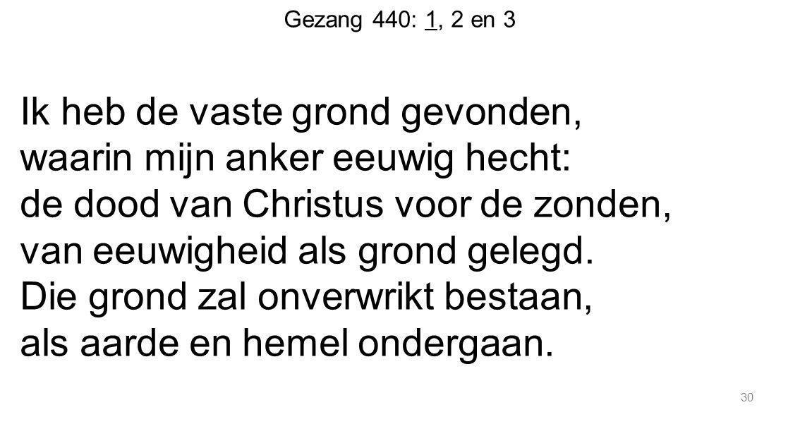 30 Gezang 440: 1, 2 en 3 Ik heb de vaste grond gevonden, waarin mijn anker eeuwig hecht: de dood van Christus voor de zonden, van eeuwigheid als grond