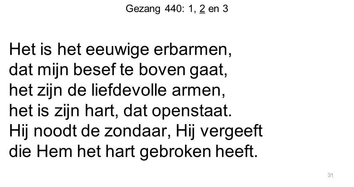 31 Gezang 440: 1, 2 en 3 Het is het eeuwige erbarmen, dat mijn besef te boven gaat, het zijn de liefdevolle armen, het is zijn hart, dat openstaat. Hi