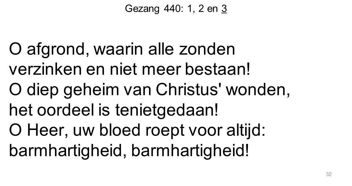 32 Gezang 440: 1, 2 en 3 O afgrond, waarin alle zonden verzinken en niet meer bestaan! O diep geheim van Christus' wonden, het oordeel is tenietgedaan