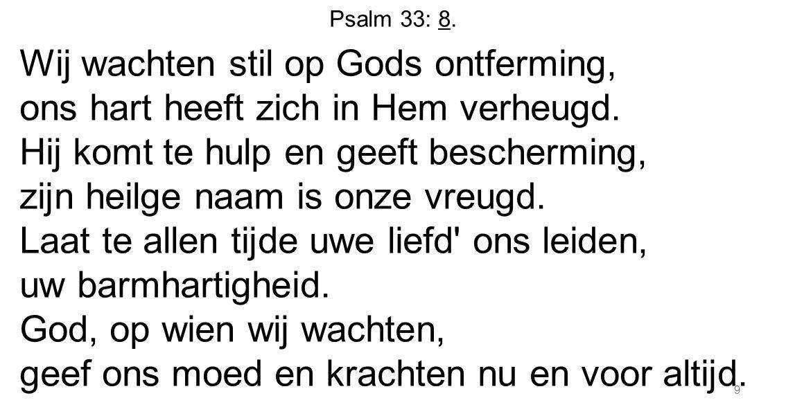 Psalm 33: 8. Wij wachten stil op Gods ontferming, ons hart heeft zich in Hem verheugd. Hij komt te hulp en geeft bescherming, zijn heilge naam is onze