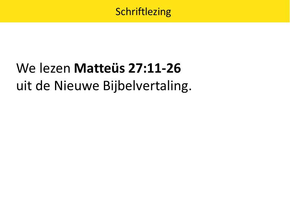 We lezen Matteüs 27:11-26 uit de Nieuwe Bijbelvertaling. Schriftlezing