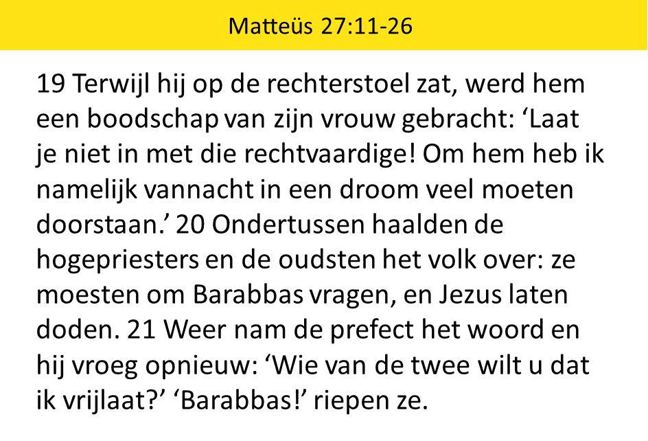 19 Terwijl hij op de rechterstoel zat, werd hem een boodschap van zijn vrouw gebracht: 'Laat je niet in met die rechtvaardige! Om hem heb ik namelijk