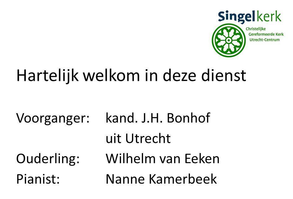 Hartelijk welkom in deze dienst Voorganger:kand. J.H. Bonhof uit Utrecht Ouderling:Wilhelm van Eeken Pianist:Nanne Kamerbeek