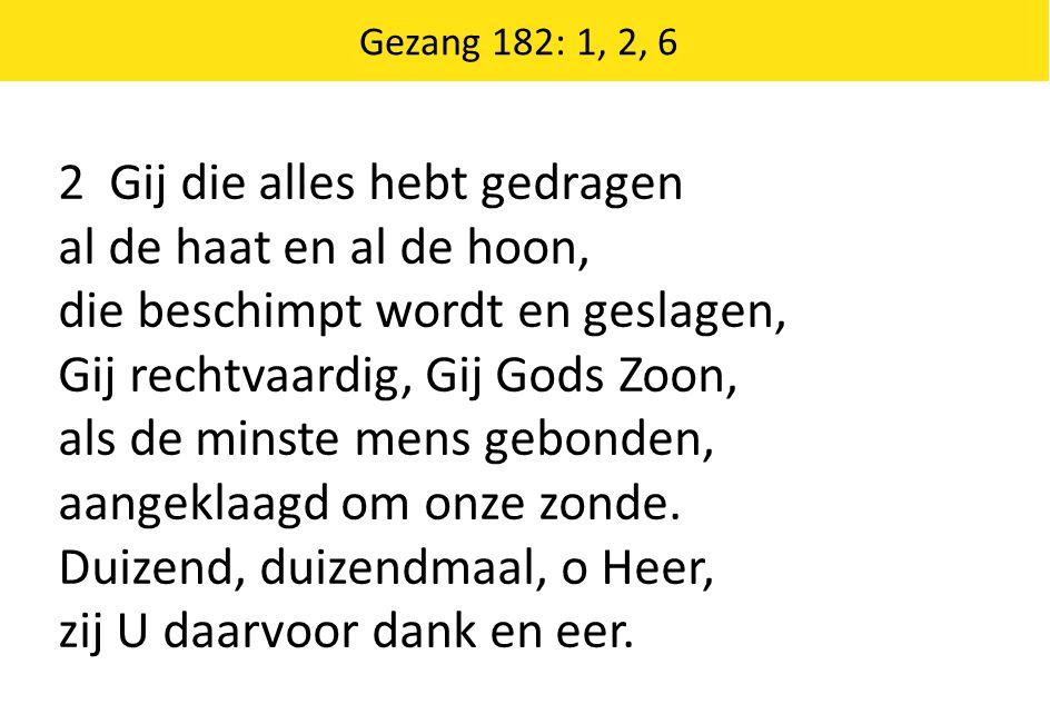 Gezang 182: 1, 2, 6 2 Gij die alles hebt gedragen al de haat en al de hoon, die beschimpt wordt en geslagen, Gij rechtvaardig, Gij Gods Zoon, als de m