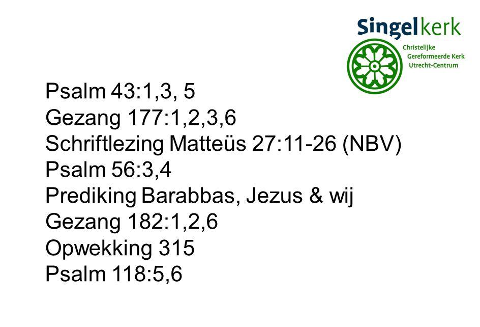 Psalm 43:1,3, 5 Gezang 177:1,2,3,6 Schriftlezing Matteüs 27:11-26 (NBV) Psalm 56:3,4 Prediking Barabbas, Jezus & wij Gezang 182:1,2,6 Opwekking 315 Ps