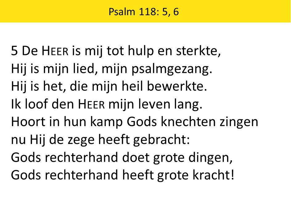 5 De H EER is mij tot hulp en sterkte, Hij is mijn lied, mijn psalmgezang. Hij is het, die mijn heil bewerkte. Ik loof den H EER mijn leven lang. Hoor