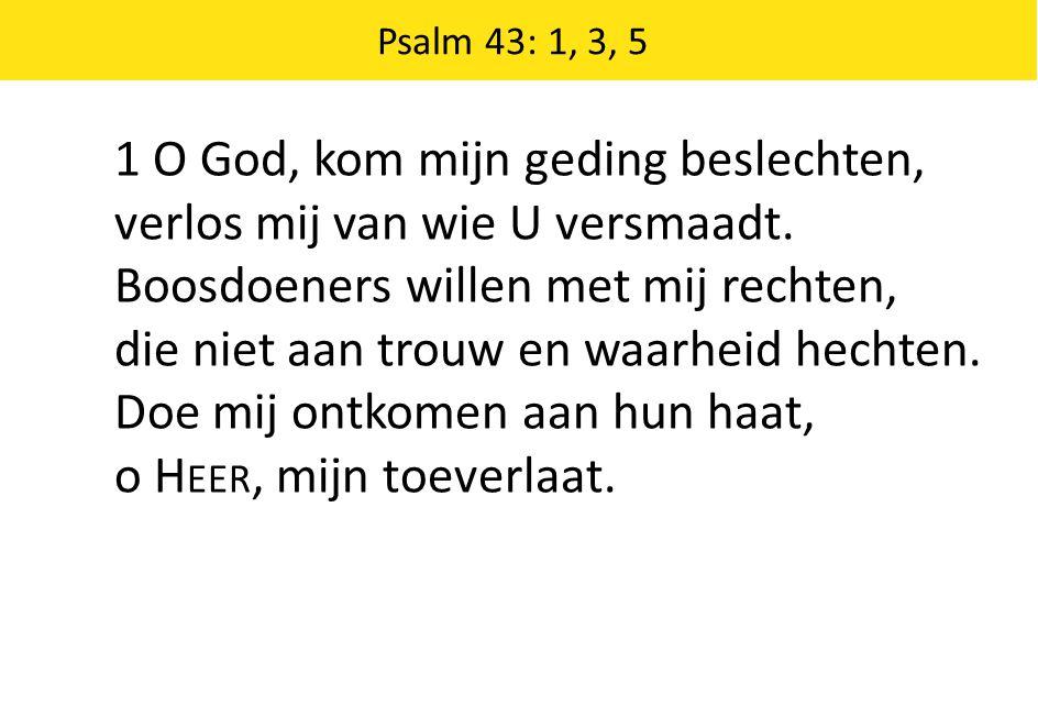 Zingende Gezegend 185 Psalm 43: 1, 3, 5 1 O God, kom mijn geding beslechten, verlos mij van wie U versmaadt. Boosdoeners willen met mij rechten, die n