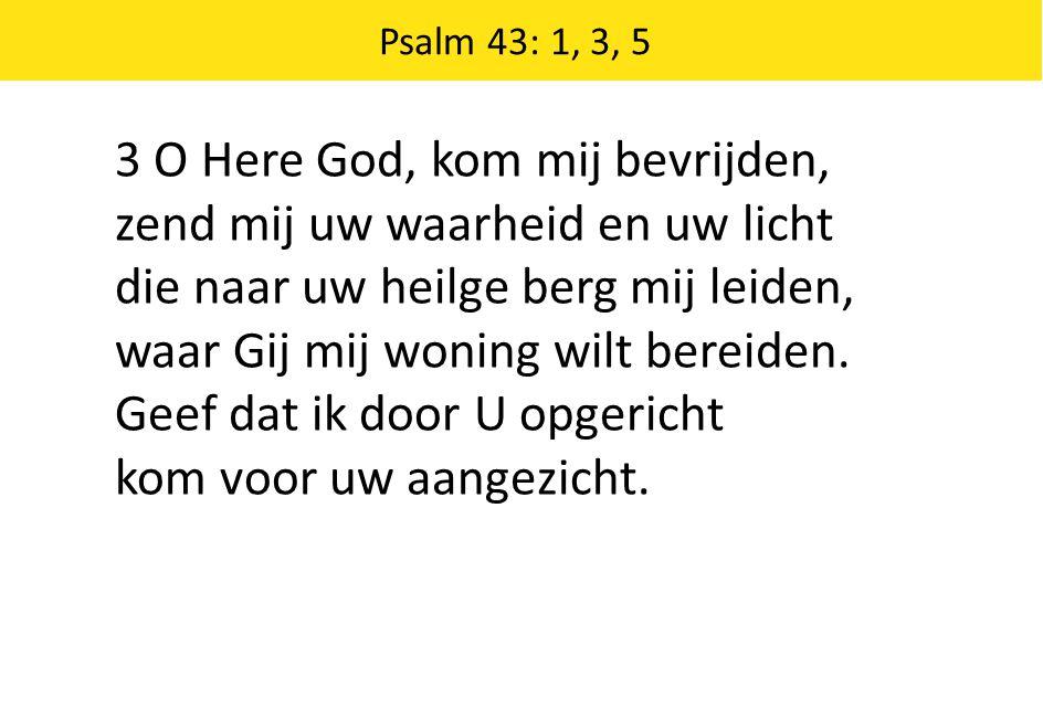Zingende Gezegend 185 Psalm 43: 1, 3, 5 3 O Here God, kom mij bevrijden, zend mij uw waarheid en uw licht die naar uw heilge berg mij leiden, waar Gij