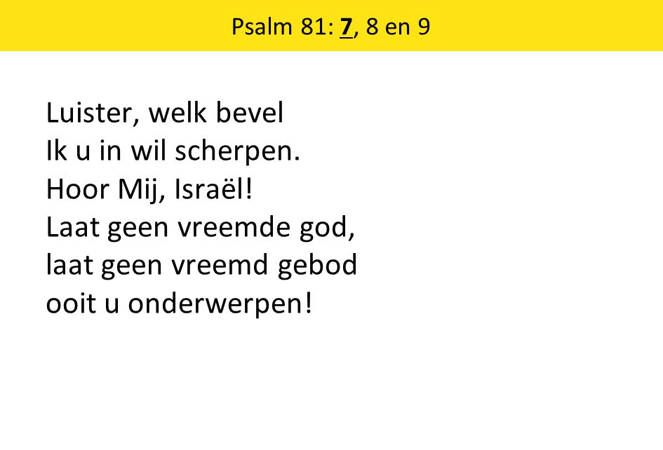 Luister, welk bevel Ik u in wil scherpen. Hoor Mij, Israël! Laat geen vreemde god, laat geen vreemd gebod ooit u onderwerpen! Psalm 81: 7, 8 en 9