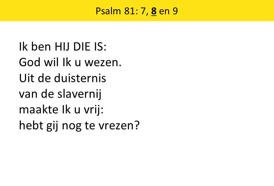Ik ben HIJ DIE IS: God wil Ik u wezen. Uit de duisternis van de slavernij maakte Ik u vrij: hebt gij nog te vrezen? Psalm 81: 7, 8 en 9