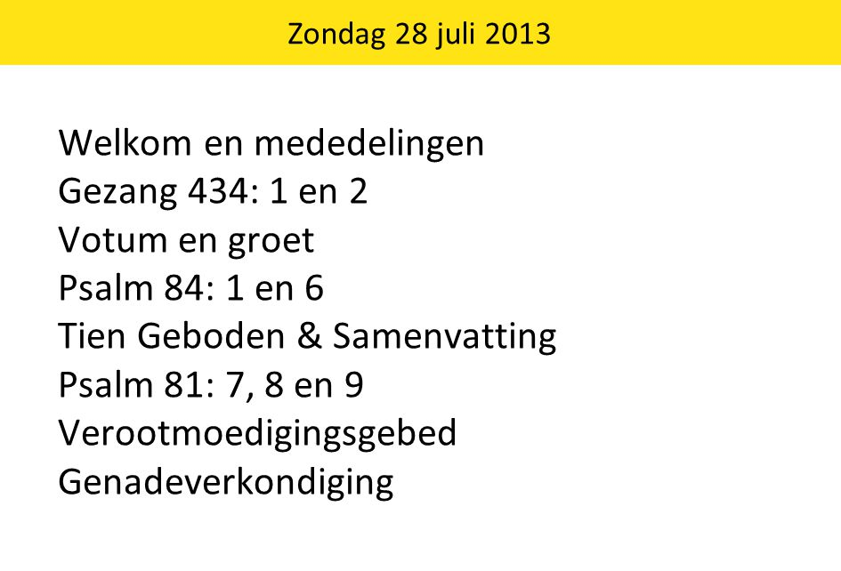 Welkom en mededelingen Gezang 434: 1 en 2 Votum en groet Psalm 84: 1 en 6 Tien Geboden & Samenvatting Psalm 81: 7, 8 en 9 Verootmoedigingsgebed Genadeverkondiging Zondag 28 juli 2013