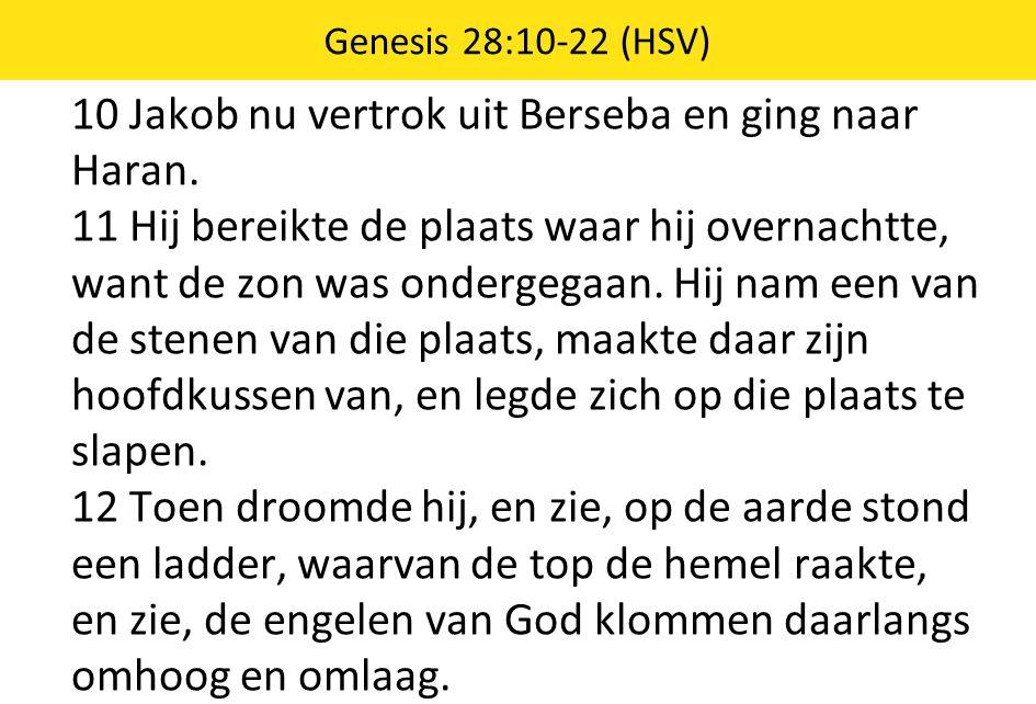 10 Jakob nu vertrok uit Berseba en ging naar Haran. 11 Hij bereikte de plaats waar hij overnachtte, want de zon was ondergegaan. Hij nam een van de st