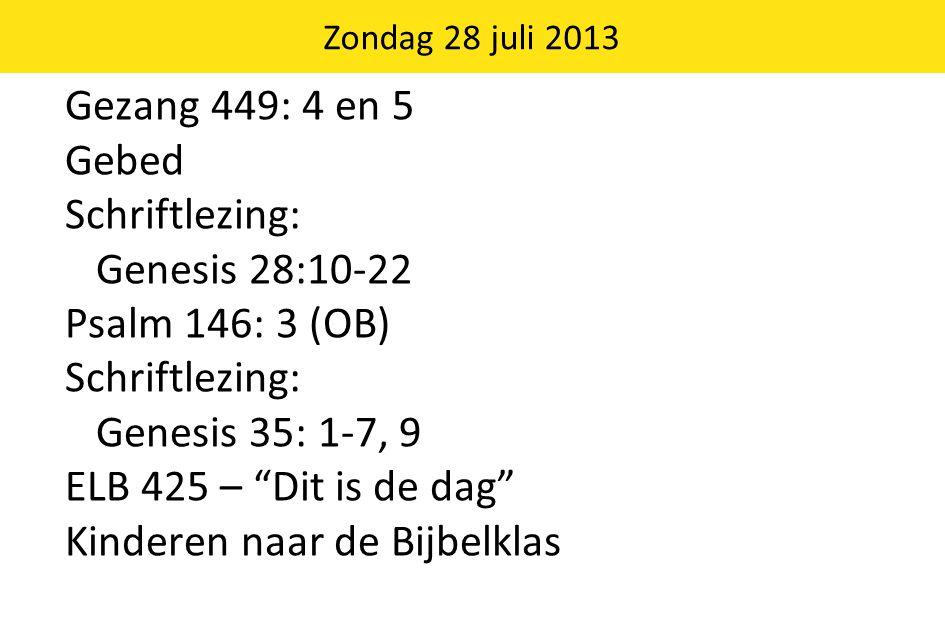 Gezang 449: 4 en 5 Gebed Schriftlezing: Genesis 28:10-22 Psalm 146: 3 (OB) Schriftlezing: Genesis 35: 1-7, 9 ELB 425 – Dit is de dag Kinderen naar de Bijbelklas Zondag 28 juli 2013