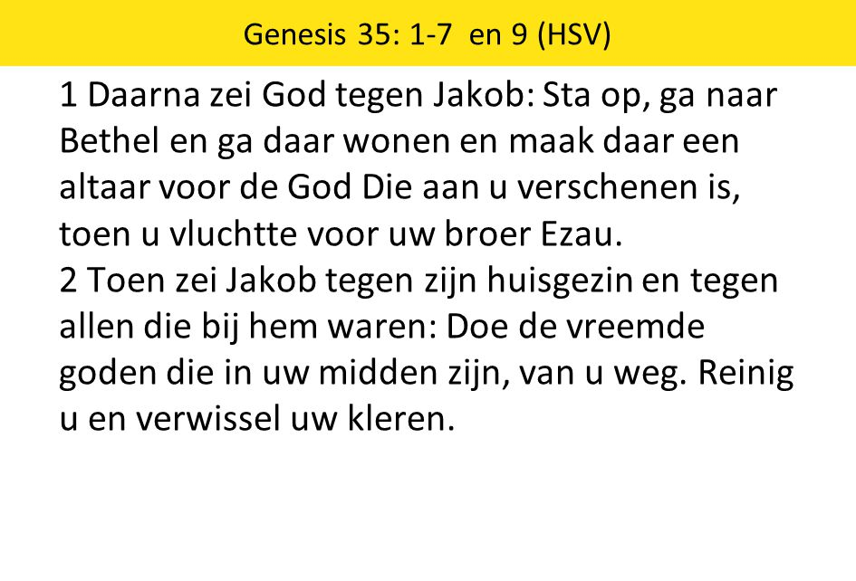 1 Daarna zei God tegen Jakob: Sta op, ga naar Bethel en ga daar wonen en maak daar een altaar voor de God Die aan u verschenen is, toen u vluchtte voo