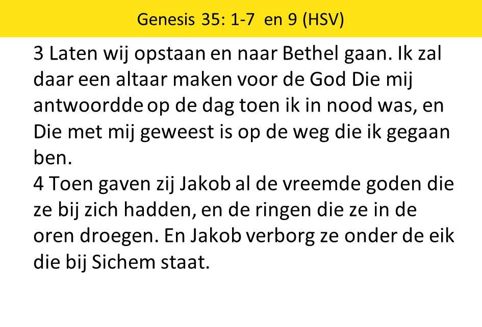 3 Laten wij opstaan en naar Bethel gaan. Ik zal daar een altaar maken voor de God Die mij antwoordde op de dag toen ik in nood was, en Die met mij gew