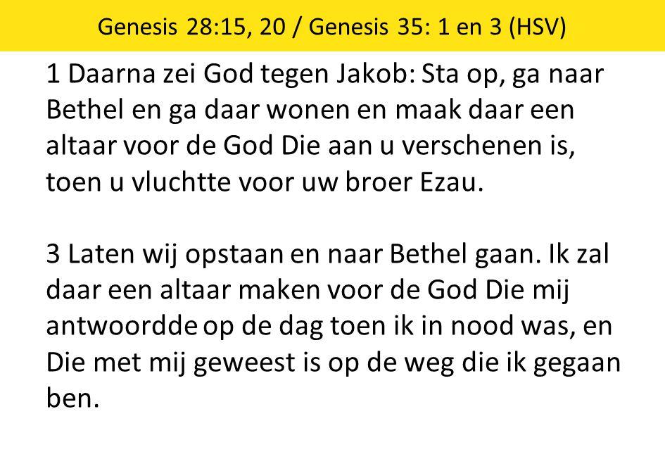1 Daarna zei God tegen Jakob: Sta op, ga naar Bethel en ga daar wonen en maak daar een altaar voor de God Die aan u verschenen is, toen u vluchtte voor uw broer Ezau.