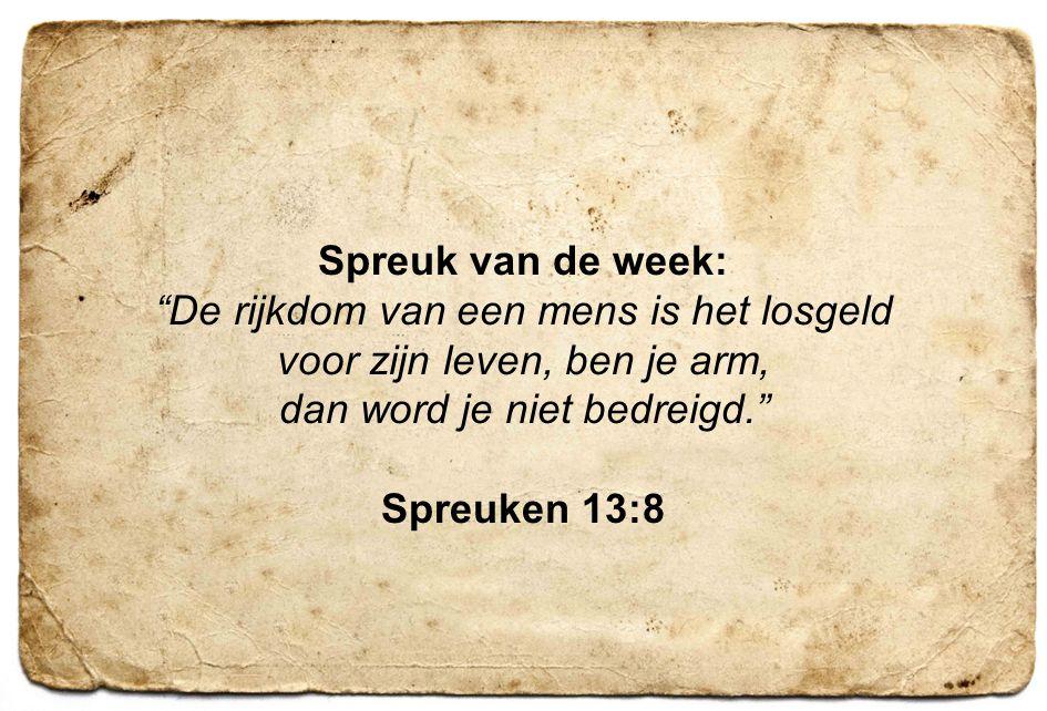 5 Spreuk van de week: De rijkdom van een mens is het losgeld voor zijn leven, ben je arm, dan word je niet bedreigd. Spreuken 13:8