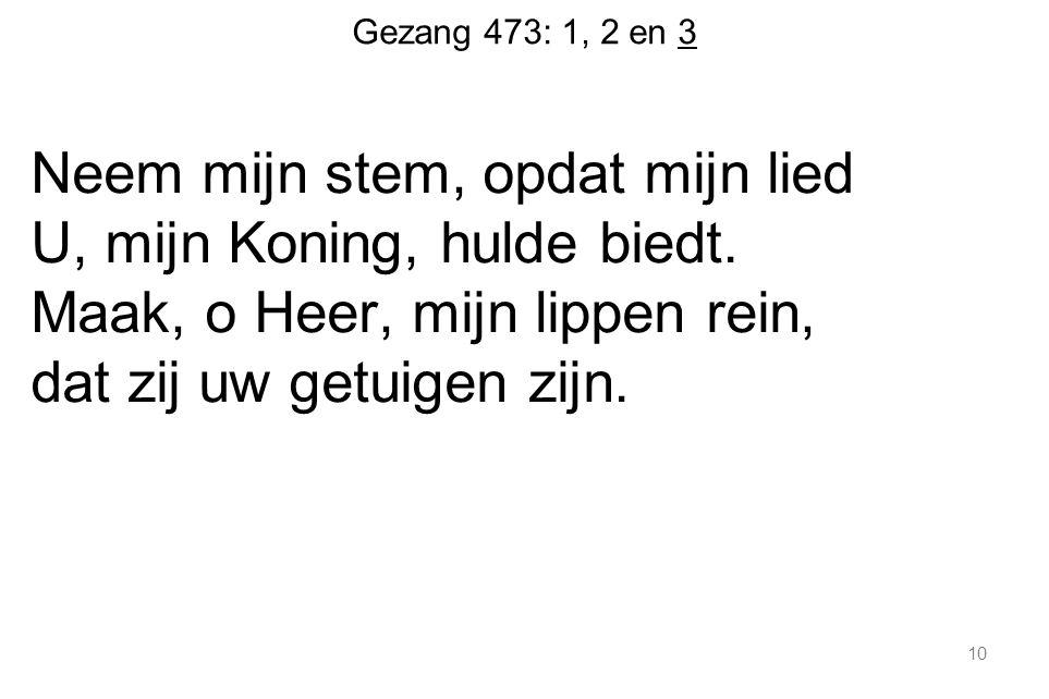 Gezang 473: 1, 2 en 3 Neem mijn stem, opdat mijn lied U, mijn Koning, hulde biedt.