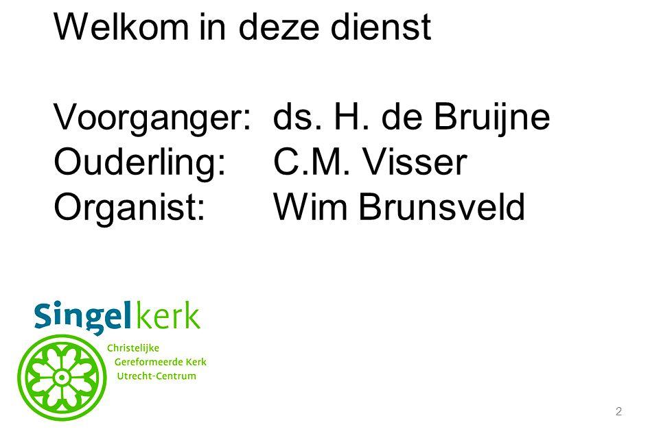 2 Welkom in deze dienst Voorganger :ds. H. de Bruijne Ouderling:C.M. Visser Organist:Wim Brunsveld