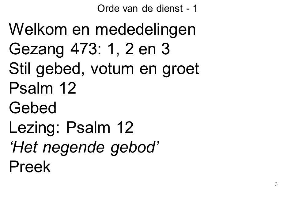3 Orde van de dienst - 1 Welkom en mededelingen Gezang 473: 1, 2 en 3 Stil gebed, votum en groet Psalm 12 Gebed Lezing: Psalm 12 'Het negende gebod' Preek