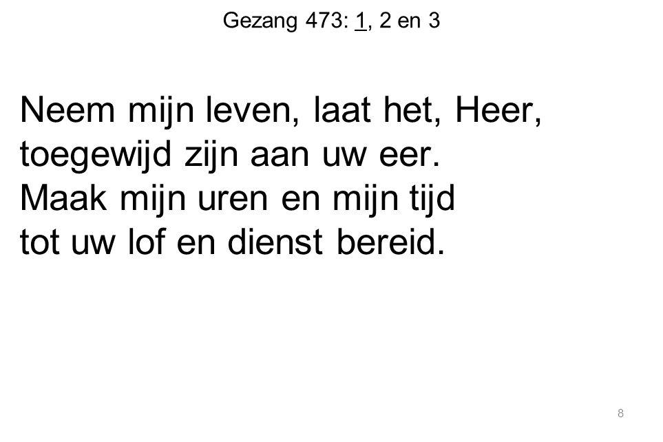 Gezang 473: 1, 2 en 3 Neem mijn leven, laat het, Heer, toegewijd zijn aan uw eer.