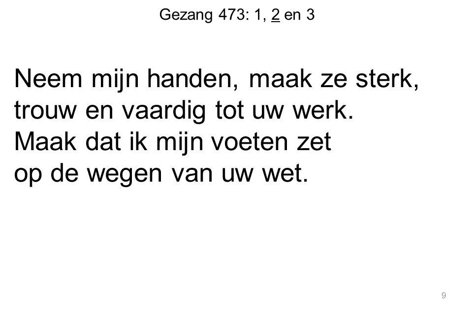 Gezang 473: 1, 2 en 3 Neem mijn handen, maak ze sterk, trouw en vaardig tot uw werk.