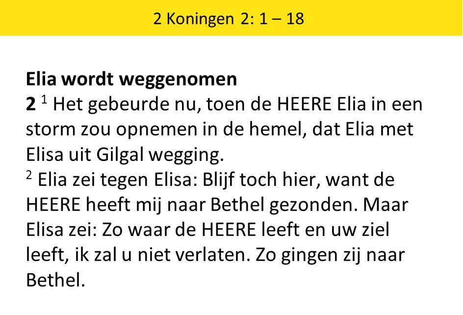 2 Koningen 2: 1 – 18 Elia wordt weggenomen 2 1 Het gebeurde nu, toen de HEERE Elia in een storm zou opnemen in de hemel, dat Elia met Elisa uit Gilgal wegging.