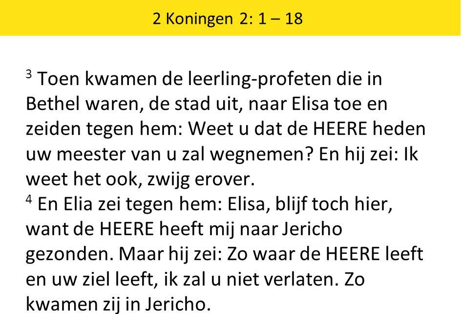 2 Koningen 2: 1 – 18 3 Toen kwamen de leerling-profeten die in Bethel waren, de stad uit, naar Elisa toe en zeiden tegen hem: Weet u dat de HEERE heden uw meester van u zal wegnemen.