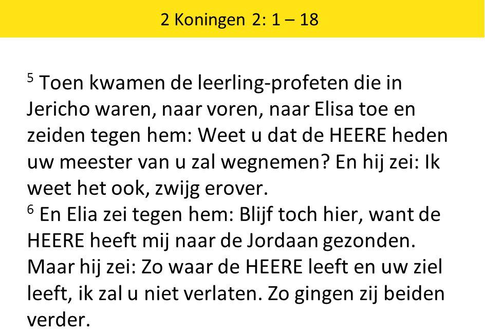 2 Koningen 2: 1 – 18 5 Toen kwamen de leerling-profeten die in Jericho waren, naar voren, naar Elisa toe en zeiden tegen hem: Weet u dat de HEERE heden uw meester van u zal wegnemen.
