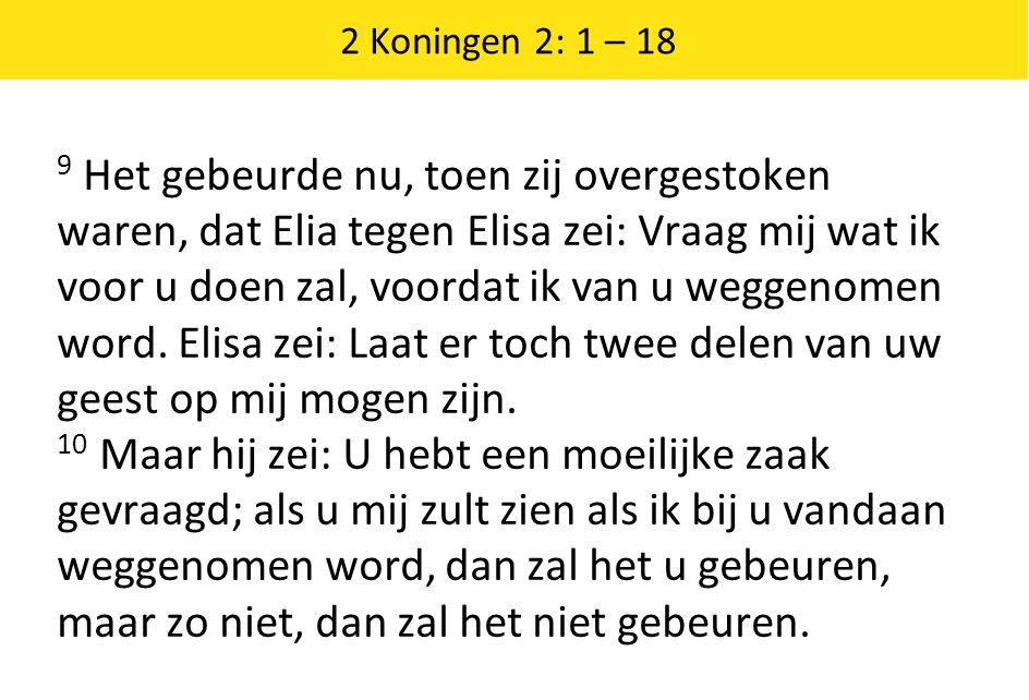 2 Koningen 2: 1 – 18 9 Het gebeurde nu, toen zij overgestoken waren, dat Elia tegen Elisa zei: Vraag mij wat ik voor u doen zal, voordat ik van u weggenomen word.