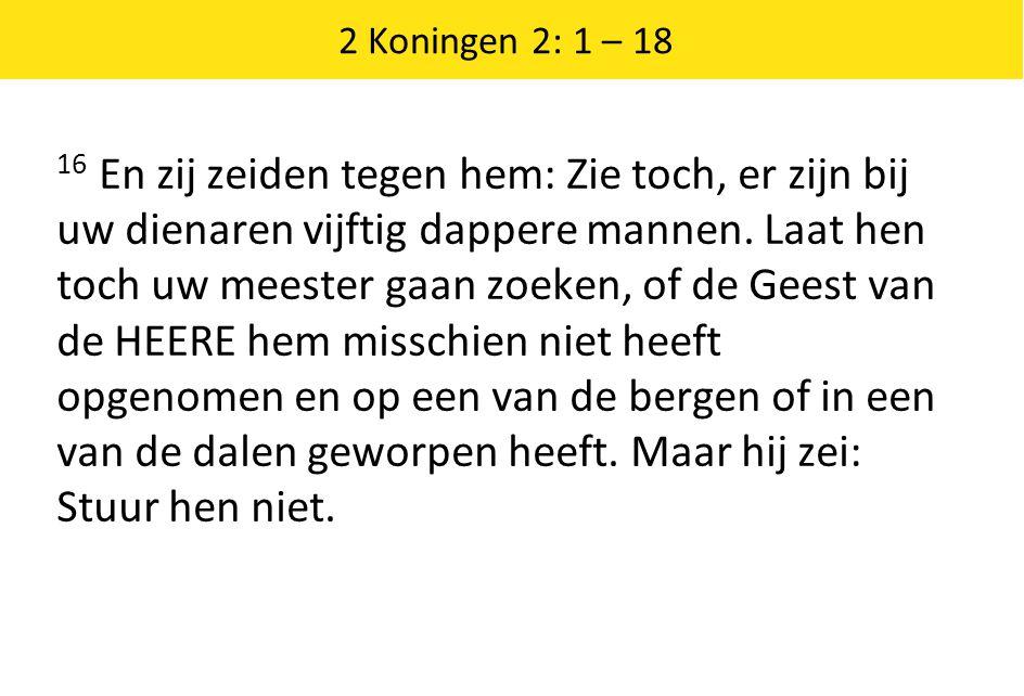 2 Koningen 2: 1 – 18 16 En zij zeiden tegen hem: Zie toch, er zijn bij uw dienaren vijftig dappere mannen.