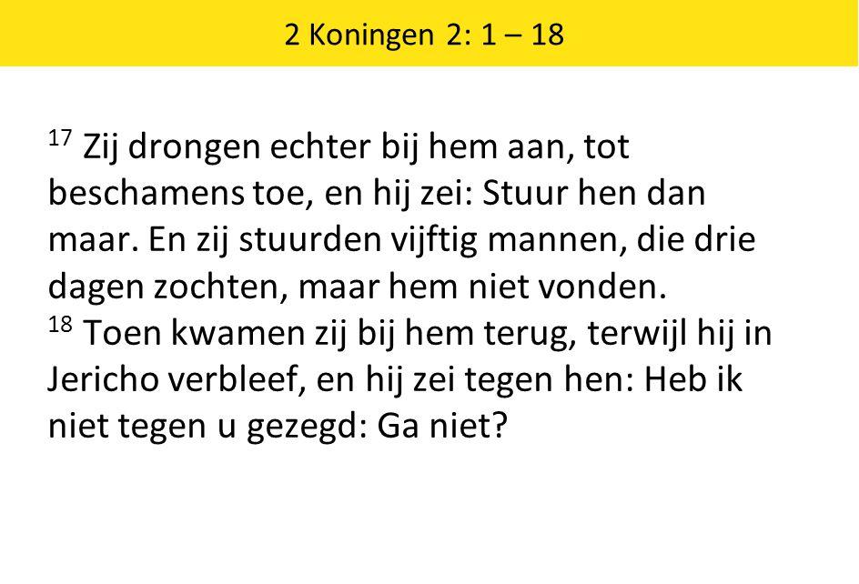 2 Koningen 2: 1 – 18 17 Zij drongen echter bij hem aan, tot beschamens toe, en hij zei: Stuur hen dan maar.