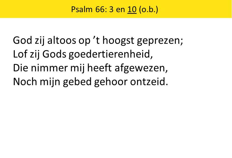 God zij altoos op 't hoogst geprezen; Lof zij Gods goedertierenheid, Die nimmer mij heeft afgewezen, Noch mijn gebed gehoor ontzeid.