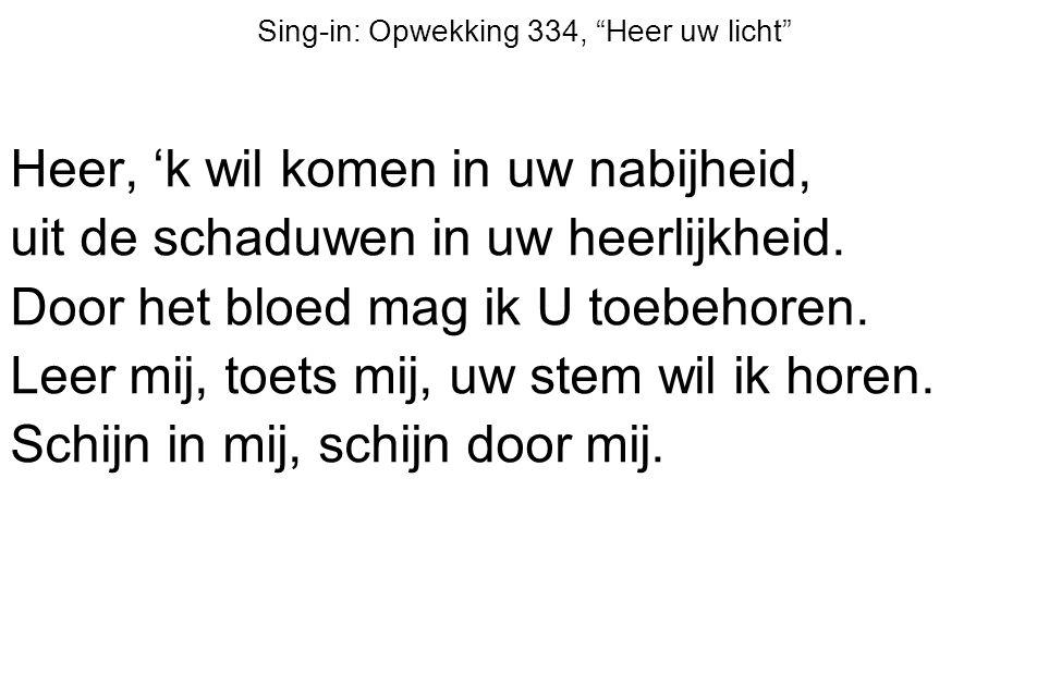 """Sing-in: Opwekking 334, """"Heer uw licht"""" Heer, 'k wil komen in uw nabijheid, uit de schaduwen in uw heerlijkheid. Door het bloed mag ik U toebehoren. L"""