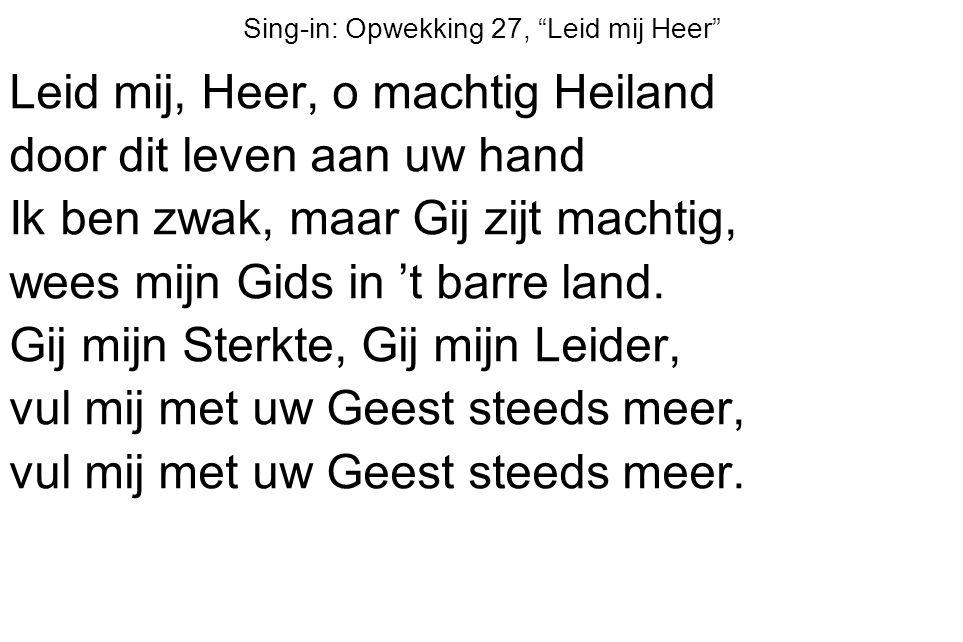 Sing-in: Opwekking 27, Leid mij Heer Leid mij, Heer, o machtig Heiland door dit leven aan uw hand Ik ben zwak, maar Gij zijt machtig, wees mijn Gids in 't barre land.